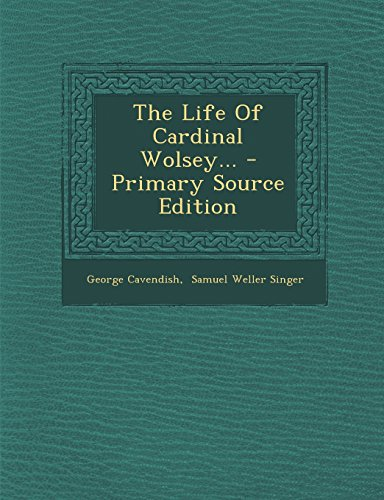 The Life of Cardinal Wolsey... - Primary Source Edition