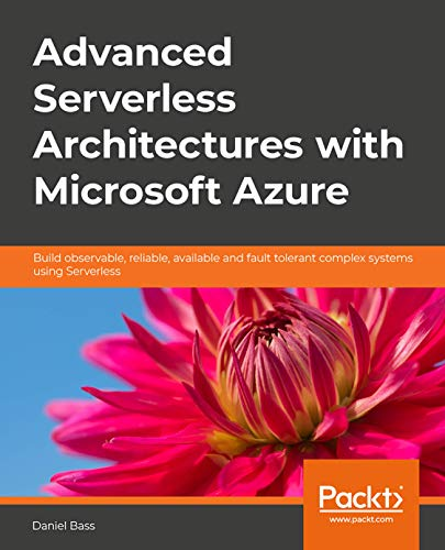 Advanced Serverless Architectures with Microsoft Azure: Build observable, reliable, available and fault tolerant complex systems using Serverless (English Edition)