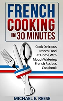 French Cooking in 30 Minutes: Cook Delicious French Food at Home With Mouth Watering French Recipes Cookbook (English Edition) par [Reese, Michael E.]