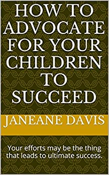 How to Advocate for Your Children to Succeed: Your efforts may be the thing that leads to ultimate success. (English Edition) par [Davis, Janeane]