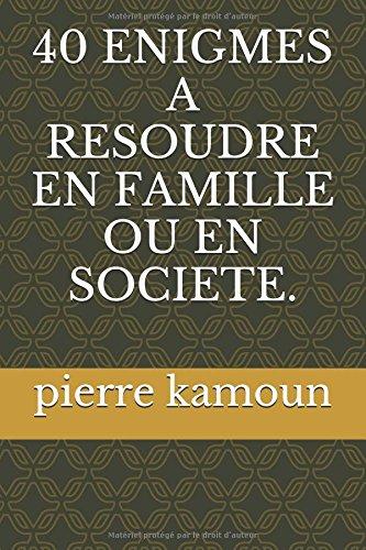 40 ENIGMES A RESOUDRE  EN FAMILLE OU EN SOCIETE. par pierre kamoun