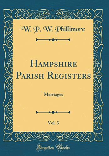 Hampshire Parish Registers, Vol. 3: Marriages (Classic Reprint) por W. P. W. Phillimore