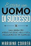 Essere un Uomo di Successo: Una guida per avere successo nella vita, nell'amore ed in famiglia
