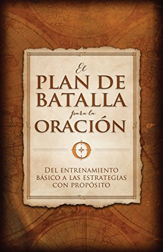 El Plan de Batalla Para La Oración: del Entrenamiento Básico a Las Estrategias Con Propósito