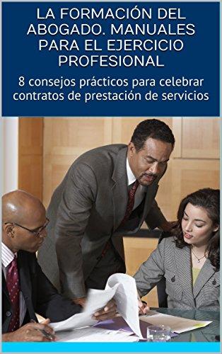 LA FORMACIÓN DEL ABOGADO. MANUALES PARA EL EJERCICIO PROFESIONAL: 8 consejos prácticos para celebrar contratos de prestación de servicios (Spanish Edition)