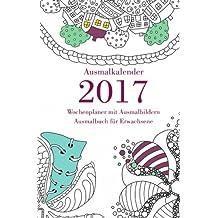 Ausmalkalender 2017 - Wochenplaner mit Ausmalbildern: Ausmalbuch für Erwachsene