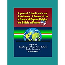 Organized Crime Growth and Sustainment: A Review of the Influence of Popular Religion and Beliefs in Mexico - Report on Drug Gangs, El Chapo, Narco-Cultura, Sinaloa Cartel, and Malverde Cult