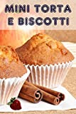 Mini Torta e Biscotti: 200 ricette per incantevole mini torte in un libro di cottura