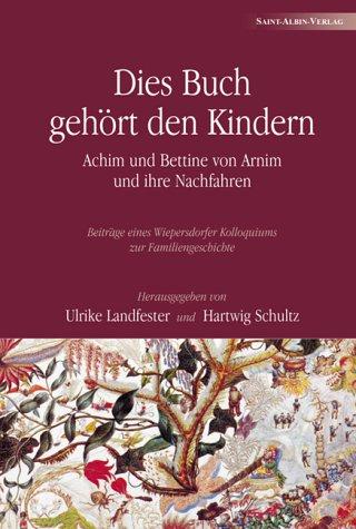 Dies Buch gehört den Kindern: Achim und Bettine von Arnim und ihre Nachfahren - Beiträge eines Wiepersdorfer Kolloquiums zur Familiengeschichte