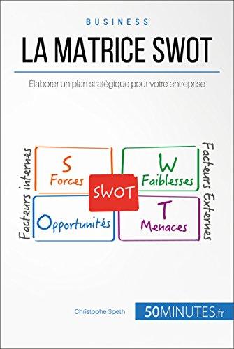 La Matrice SWOT: Élaborer un plan stratégique pour votre entreprise (Gestion & Marketing ( nouvelle édition ) t. 21)