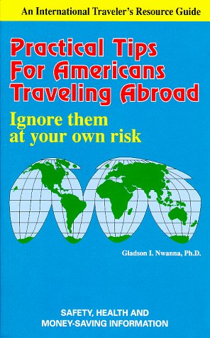 Practical Tips for Americans Travelling Abroad: Ignore Them at Your Own Risk (An International Traveler's Resource Guide)