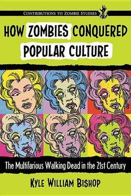 [(How Zombies Conquered Popular Culture : The Multifarious Walking Dead in the 21st Century)] [By (author) Kyle William Bishop] published on (November, 2015)