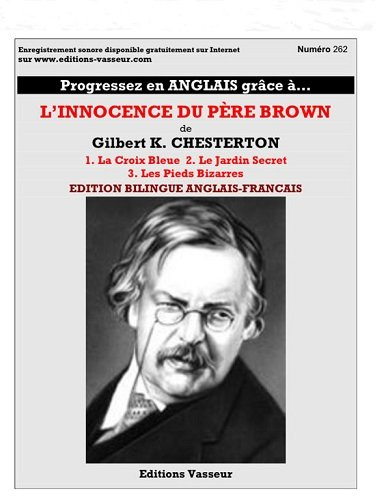 Progressez en anglais grâce à... L'Innocence du Père Brown ; The Blue Cross (La Croix Bleue - pages 3 à 49) ; The Secret Garden (Le Jardin Secret - pages 49-96) ; The Queer Feet (Les Pieds Bizarres - pages 97-135) / Gilbert K. Chesterton ; [traduction française : Jean-Pierre Vasseur].- Lambersart : Vasseur , DL 2016, cop. 2016