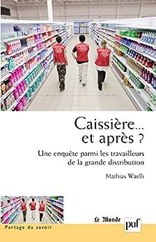 Caissière... et après ?: Une enquête parmi les travailleurs de la grande distribution par [Waelli, Mathias]