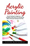 Acrylic Painting: Acrylic Painting For Beginners - The Complete Crash Course To Learning The Basics Of Acrylic Painting In No Time! (Acrylic Painting For Beginners, Oil Painting, Acrylic Painting)