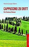 Cappuccino zu dritt: Ein Toskana-Roman - Marita Alberts