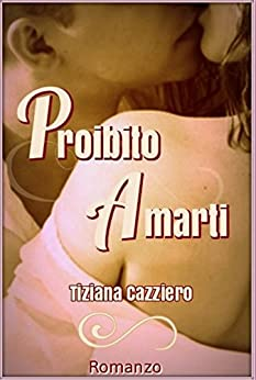 Proibito Amarti - Romance di [Cazziero, Tiziana]