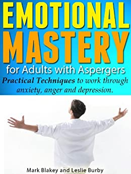 Emotional Mastery for Adults with Aspergers - Practical Techniques to work through anger, anxiety and depression (English Edition) par [Burby, Leslie, Mark Blakey]