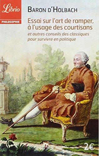 Essai sur l'art de ramper, à l'usage des courtisans : Et autres conseils des classiques pour survivre en politique