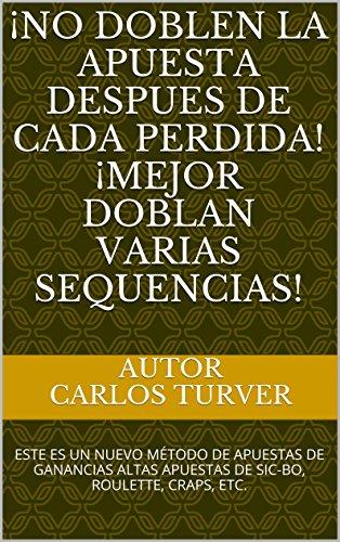 Descargar Libro ¡NO DOBLEN LA APUESTA DESPUES DE CADA PERDIDA! ¡MEJOR DOBLAN VARIAS SEQUENCIAS!: ESTE ES UN NUEVO MÉTODO DE APUESTAS DE GANANCIAS ALTAS APUESTAS DE SIC-BO, ROULETTE, CRAPS, ETC. de Carlos Turver