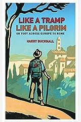 Like a Tramp, Like A Pilgrim: On Foot, Across Europe to Rome by Harry Bucknall (2014-09-11) Hardcover