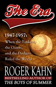 The Era, 1947-1957: When the Yankees, the Giants, and the Dodgers Ruled the World (English Edition) par [Kahn, Roger]