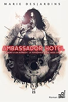 Ambassador Hotel: La mort d'un Kennedy, la naissance d'une rock star par [Desjardins, Marie]