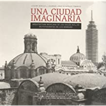 Una Ciudad Imaginaria- Arquitectura Mexicana De Los Siglos XIX y XX en Fotografias de Luis Marques