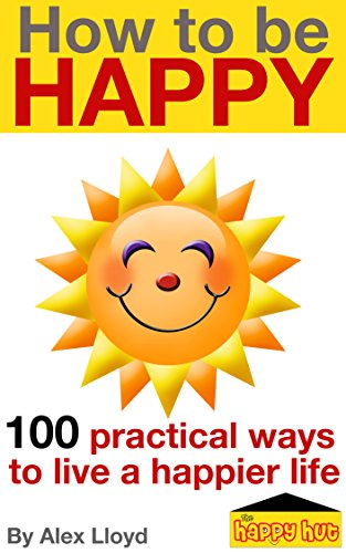 How to be Happy: 100 practical ways to live a happier life