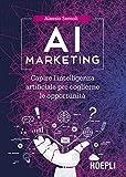 AI marketing. Capire l'intelligenza artificiale per coglierne le opportunità