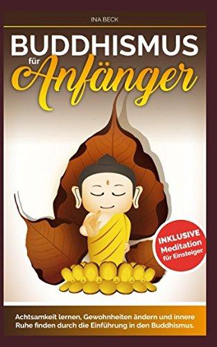 Buddhismus für Anfänger: Achtsamkeit lernen, Gewohnheiten ändern und innere Ruhe finden durch die Einführung in den Buddhismus Meditation für Einsteiger