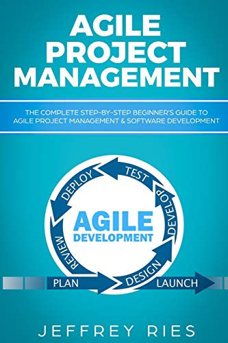 Agile Project Management: The Complete Step-by-Step Beginner's Guide to Agile Project Management & Software Development (Lean Guides for Scrum, Kanban, Sprint, DSDM XP & Crystal, Band 1)