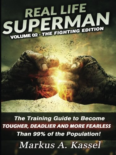 Real Life Superman II: the Training Guide to Become Tougher, Deadlier and More Fearless than 99% of the Population: Volume 02 - the Fighting Edition (Volume 2) by Markus A. Kassel (2015-08-07)