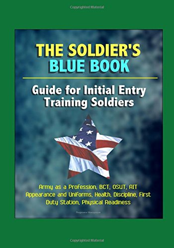 The Soldier's Blue Book: Guide for Initial Entry Training Soldiers - Army as a Profession, BCT, OSUT, AIT, Appearance and Uniforms, Health, Discipline, First Duty Station, Physical Readiness (Uniform Training)