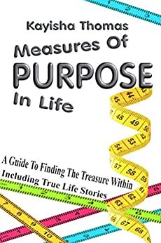 Measures Of Purpose In Life: A Guide To Finding The Treasure Within by [Thomas, Kayisha]