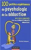 100 petites expériences de psychologie de séduction - Pour mieux comprendre tous nos comportements amoureux