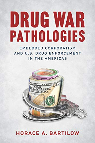 Drug War Pathologies: Embedded Corporatism and U.S. Drug Enforcement in the Americas (English Edition)