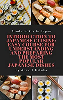 Introduction to Japanese cuisine: Easy course for understanding and preparing the most popular Japanese dishes (Foods to try in Japan) (English Edition) di [Hituka, Alex T]