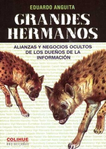 Grandes Hermanos: Alianzas y Negocios Ocultos de Los Due~nos de La Informacion por Eduardo Anguita