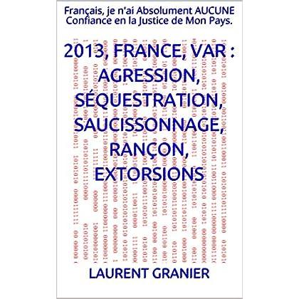 2013, FRANCE, VAR : Agression, Séquestration, Saucissonnage, Rançon, Extorsions: Français, je n'ai Absolument AUCUNE Confiance  en la Justice de Mon Pays.
