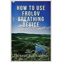 Rakhimov, Artour [ How to Use Frolov Breathing Device (Instructions) ] [ HOW TO USE FROLOV BREATHING DEVICE (INSTRUCTIONS) ] Jul - 2013 { Paperback }