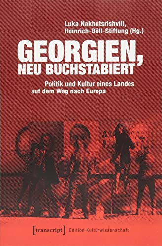 Georgien, neu buchstabiert: Politik und Kultur eines Landes auf dem Weg nach Europa (Edition Kulturwissenschaft)