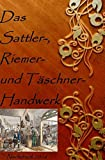 Das Sattler-, Riemer-, und Täschner- Handwerk: Nachdruck 2016 Taschenbuch