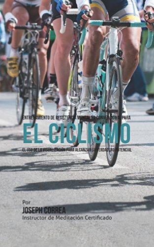 Entrenamiento de Resistencia Mental No Convencional para el Ciclismo: El uso de la visualización para alcanzar su verdadero potencial por Joseph Correa (Instructor de Meditación Certificado)