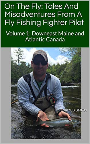 On The Fly: Tales And Misadventures From A Fly Fishing Fighter Pilot: Volume 1: Downeast Maine and Atlantic Canada (English Edition)