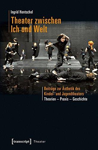 Theater zwischen Ich und Welt: Beiträge zur Ästhetik des Kinder- und Jugendtheaters. Theorien - Praxis - Geschichte (Theater)