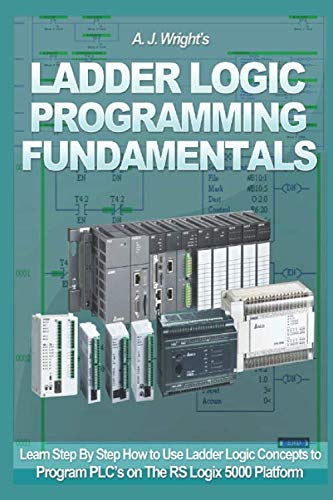 Ladder Logic Programming Fundamentals: Learn Step By Step How to Use Ladder  Logic Concepts to Program PLC's on The RS Logix 5000 Platform