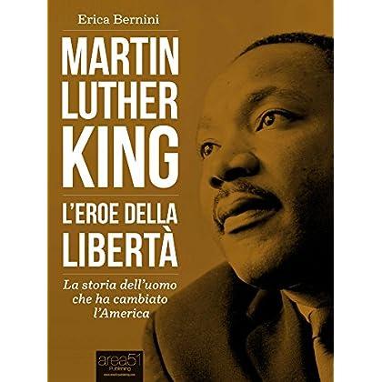 Martin Luther King. L'Eroe Della Libertà: La Storia Dell'Uomo Che Ha Cambiato L'America