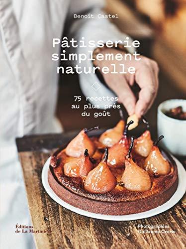 Pâtisserie simplement naturelle - 75 recettes au plus près du goût par  Benoit Castel