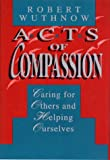 Acts of Compassion: Caring for Others and Helping Ourselves